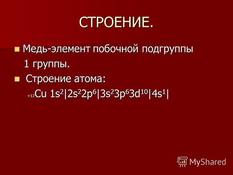 СТРОЕНИЕ. Медь-элемент побочной подгруппы Медь-элемент побочной подгруппы 1 группы. 1 группы. Строение атома: Строение атома: +12 Сu 1s 2 |2s 2 2p 6 |3s 2 3p 6 3d 10 |4s 1 | +12 Сu 1s 2 |2s 2 2p 6 |3s 2 3p 6 3d 10 |4s 1 |