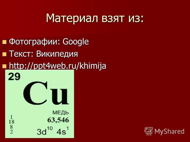 Материал взят из: Фотографии: Google Фотографии: Google Текст: Википедия Текст: Википедия http://ppt4web.ru/khimija http://ppt4web.ru/khimija