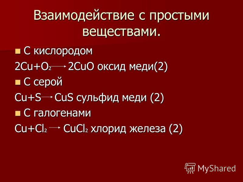 Взаимодействие с простыми веществами. С кислородом С кислородом 2Cu+O 2 2CuO оксид меди(2) С серой С серой Cu+S CuS сульфид меди (2) С галогенами С галогенами Cu+Cl 2 CuCl 2 хлорид железа (2)