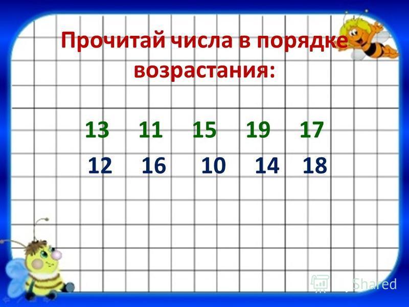 Прочитай числа в порядке возрастания: 13 11 15 19 17 12 16 10 14 18