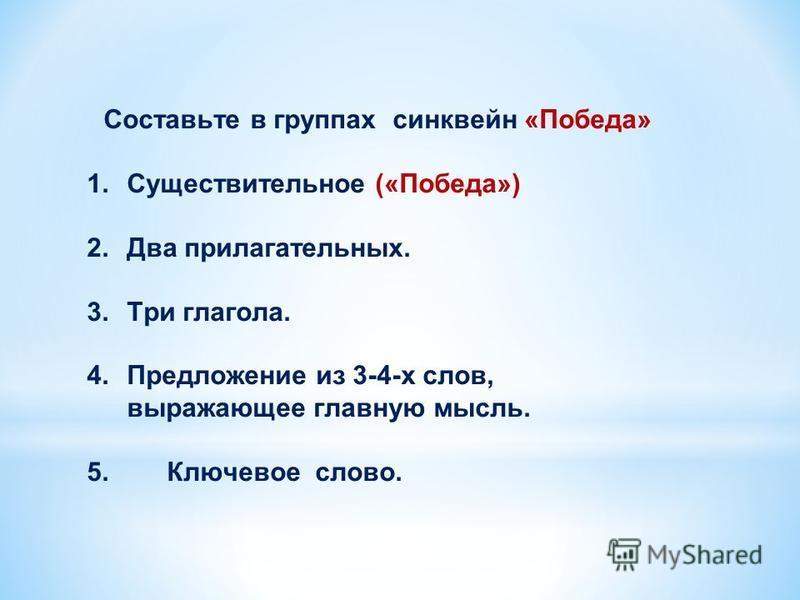 Составьте в группах синквейн «Победа» 1. Существительное («Победа») 2. Два прилагательных. 3. Три глагола. 4. Предложение из 3-4-х слов, выражающее главную мысль. 5. Ключевое слово.
