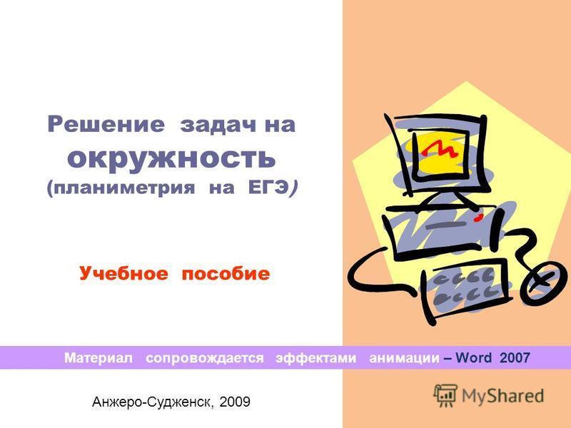 Решение задач на окружность (планиметрия на ЕГЭ) Учебное пособие Анжеро-Судженск, 2009 Материал сопровождается эффектами анимации – Word 2007