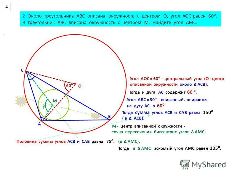 . 4 О М А С В 60 30 Угол АВС = 30 - вписанный, опирается на дугу АС в 60. Тогда сумма углов АСВ и САВ равна 150 ( в АСВ). М - центр вписанной окружности - точка пересечения биссектрис углов АМС. Тогда в АМС искомый угол АМС равен 105. Угол АОС = 60 -