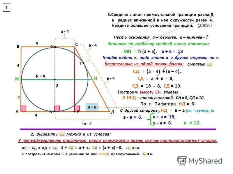 5. Средняя линия прямоугольной трапеции равна 9, а радиус вписанной в нее окружности равен 4. Найдите большее основание трапеции. (2009 г) R = 4 4 4 4 а - 4 в - 4 а - 4 в - а а + в = 18 4 СД = (а - 4) + (в – 4), СД = а + в - 8, СД = 18 - 8, СД = 10.