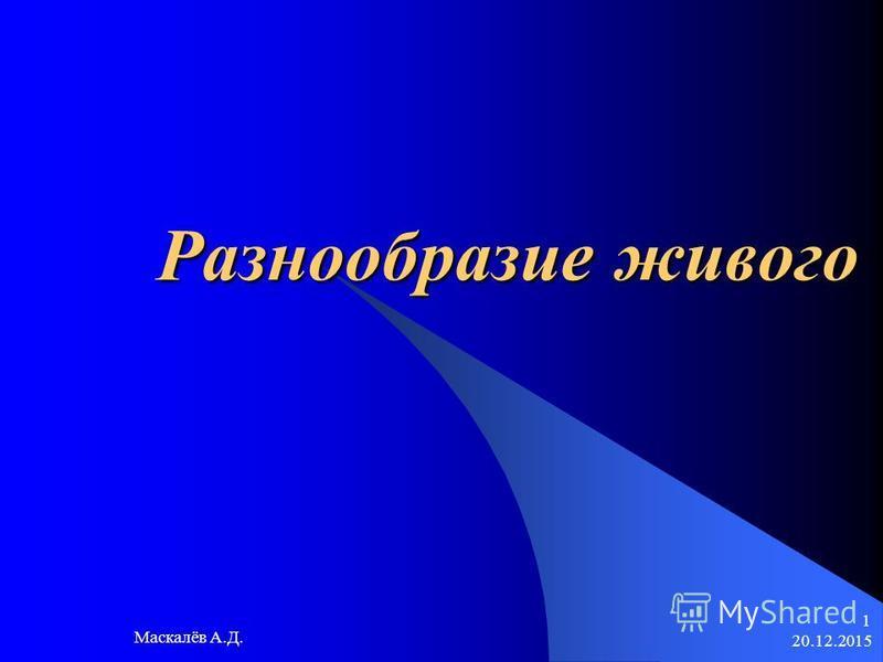 20.12.2015 Маскалёв А.Д. 1 Разнообразие живого