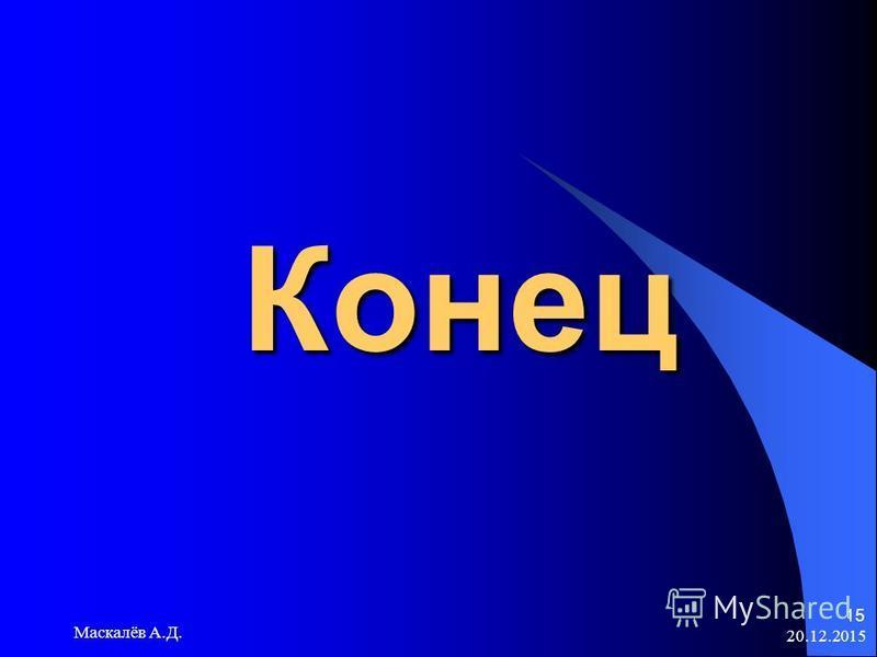20.12.2015 Маскалёв А.Д. 15 Конец