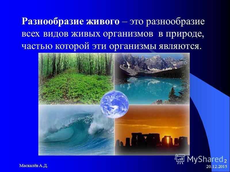 20.12.2015 Маскалёв А.Д. 2 Разнообразие живого – это разнообразие всех видов живых организмов в природе, частью которой эти организмы являются.