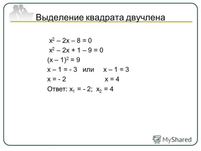 Выделение квадрата двучлена х 2 – 2 х – 8 = 0 х 2 – 2 х + 1 – 9 = 0 (х – 1) 2 = 9 х – 1 = - 3 или х – 1 = 3 х = - 2 х = 4 Ответ: х 1 = - 2; х 2 = 4