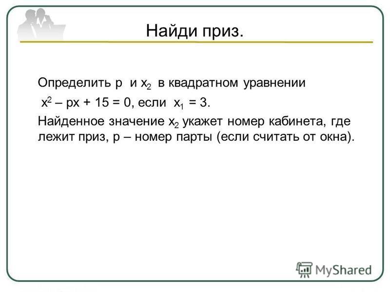 Найди приз. Определить р и х 2 в квадратном уравнении х 2 – рх + 15 = 0, если х 1 = 3. Найденное значение х 2 укажет номер кабинета, где лежит приз, р – номер парты (если считать от окна).