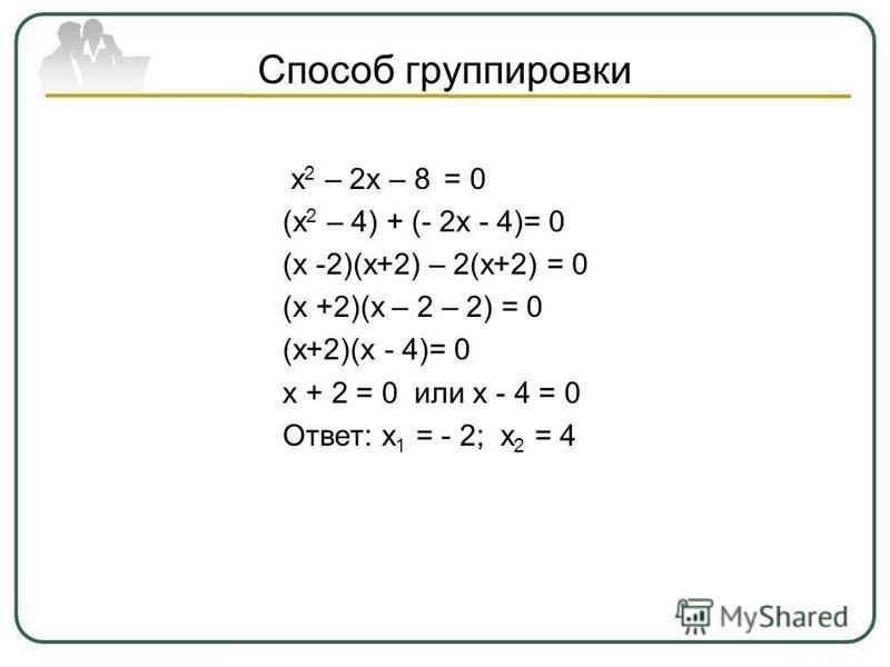 Способ группировки х 2 – 2 х – 8 = 0 (х 2 – 4) + (- 2 х - 4)= 0 (х -2)(х+2) – 2(х+2) = 0 (х +2)(х – 2 – 2) = 0 (х+2)(х - 4)= 0 х + 2 = 0 или х - 4 = 0 Ответ: х 1 = - 2; х 2 = 4