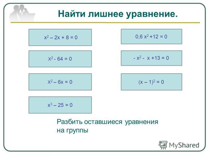 Найти лишнее уравнение. х 2 – 2 х + 8 = 0 Х 2 - 64 = 0 Х 2 – 6 х = 0 х 3 – 25 = 0 0,6 х 2 +12 = 0 - х 2 - х +13 = 0 (х – 1) 2 = 0 Разбить оставшиеся уравнения на группы