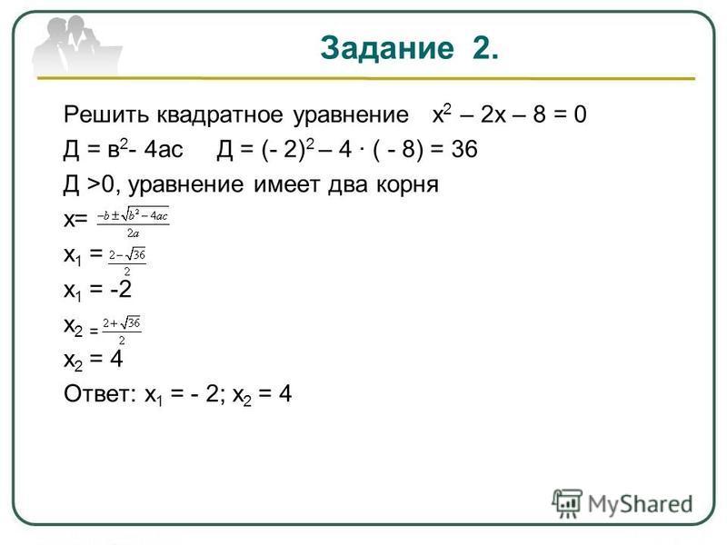 Задание 2. Решить квадратное уравнение х 2 – 2 х – 8 = 0 Д = в 2 - 4 ас Д = (- 2) 2 – 4 ( - 8) = 36 Д >0, уравнение имеет два корня х= х 1 = х 1 = -2 х 2 = х 2 = 4 Ответ: х 1 = - 2; х 2 = 4