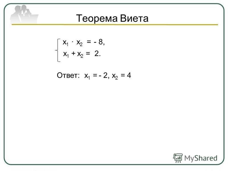 Теорема Виета х 1 х 2 = - 8, х 1 + х 2 = 2. Ответ: х 1 = - 2, х 2 = 4