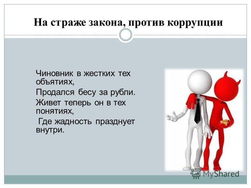 Чиновник в жестких тех объятиях, Продался бесу за рубли. Живет теперь он в тех понятиях, Где жадность празднует внутри. На страже закона, против коррупции