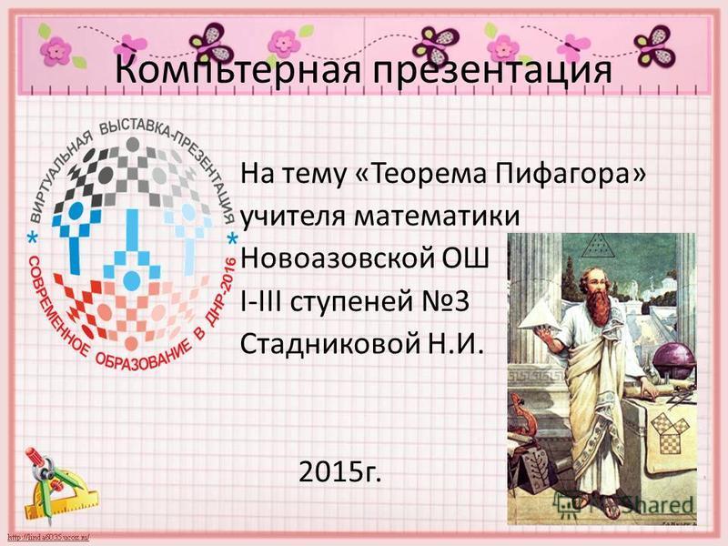Компьтерная презентация На тему «Теорема Пифагора» учителя математики Новоазовской ОШ I-III ступеней 3 Стадниковой Н.И. 2015 г.