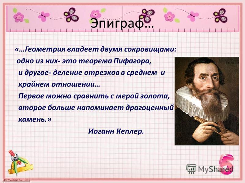Эпиграф… «…Геометрия владеет двумя сокровищами: одно из них- это теорема Пифагора, и другое- деление отрезков в среднем и крайнем отношении… Первое можно сравнить с мерой золота, второе больше напоминает драгоценный камень.» Иоганн Кеплер.
