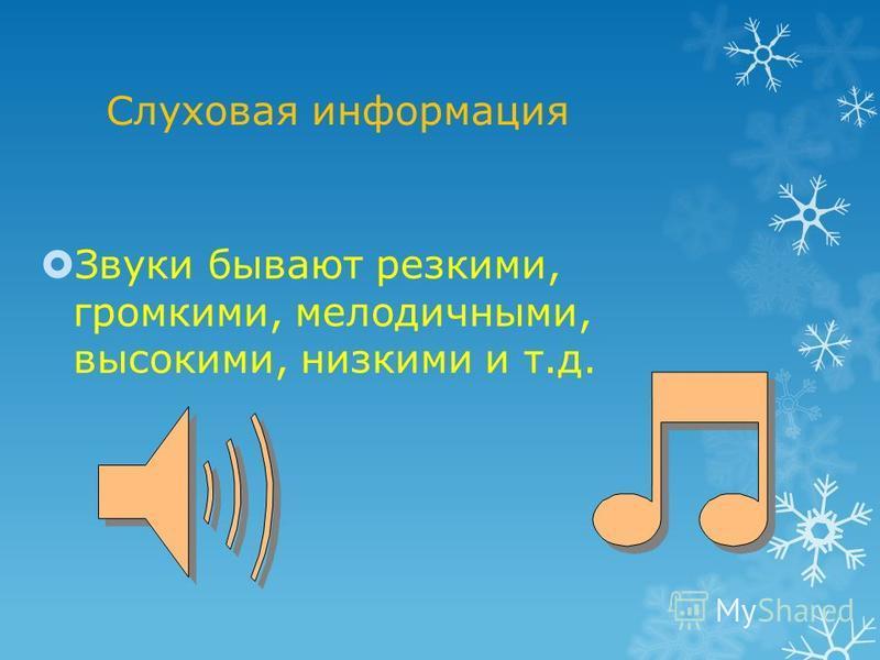 Слуховая информация Звуки бывают резкими, громкими, мелодичными, высокими, низкими и т.д.