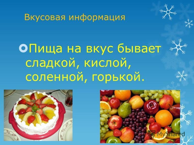 Вкусовая информация Пища на вкус бывает сладкой, кислой, соленной, горькой.