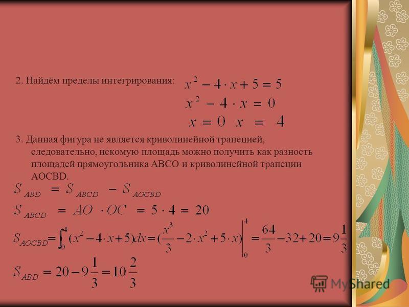 2. Найдём пределы интегрирования: 3. Данная фигура не является криволинейной трапецией, следовательно, искомую площадь можно получить как разность площадей прямоугольника АBCO и криволинейной трапеции АОCBD.