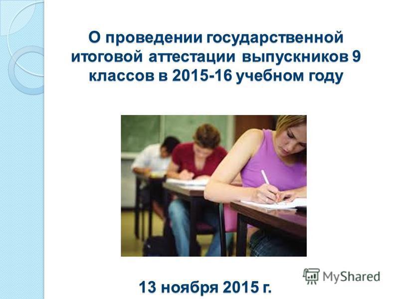 О проведении государственной итоговой аттестации выпускников 9 классов в 2015-16 учебном году 13 ноября 2015 г.