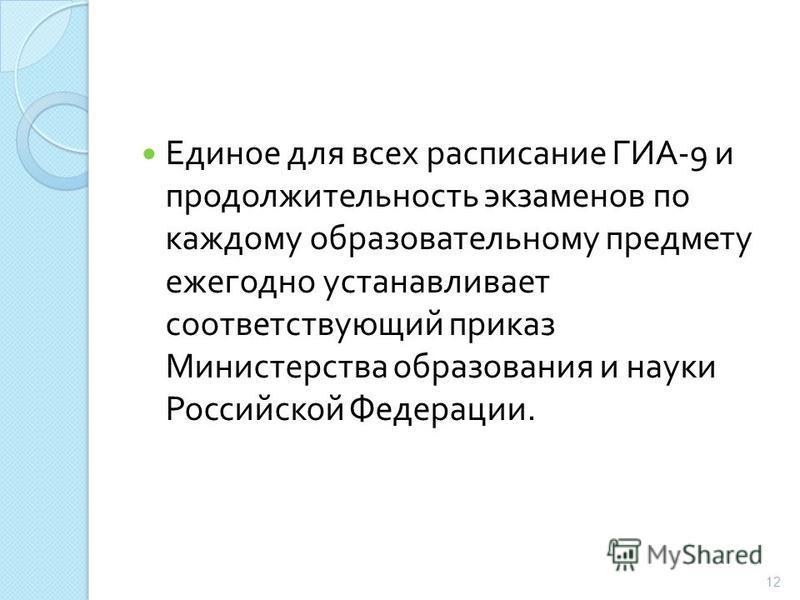 Единое для всех расписание ГИА -9 и продолжительность экзаменов по каждому образовательному предмету ежегодно устанавливает соответствующий приказ Министерства образования и науки Российской Федерации. 12