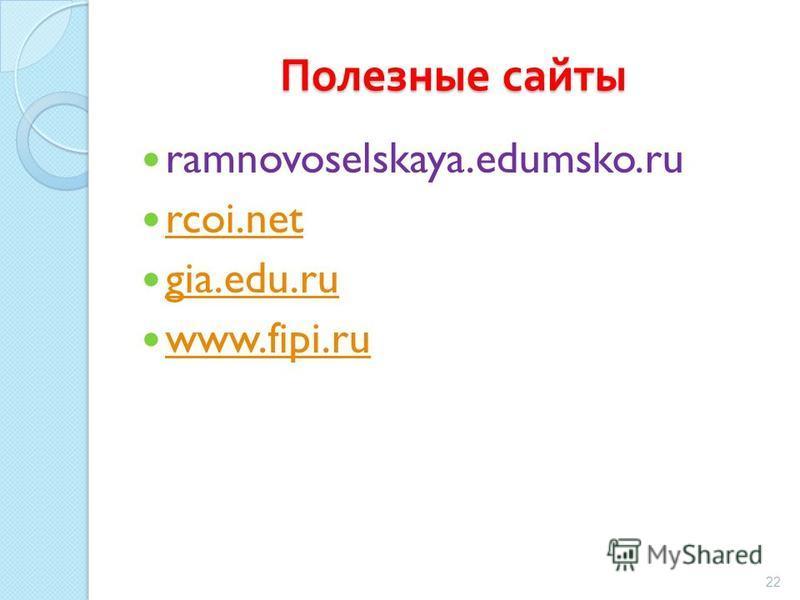 Полезные сайты ramnovoselskaya.edumsko.ru rcoi.net gia.edu.ru www.fipi.ru 22