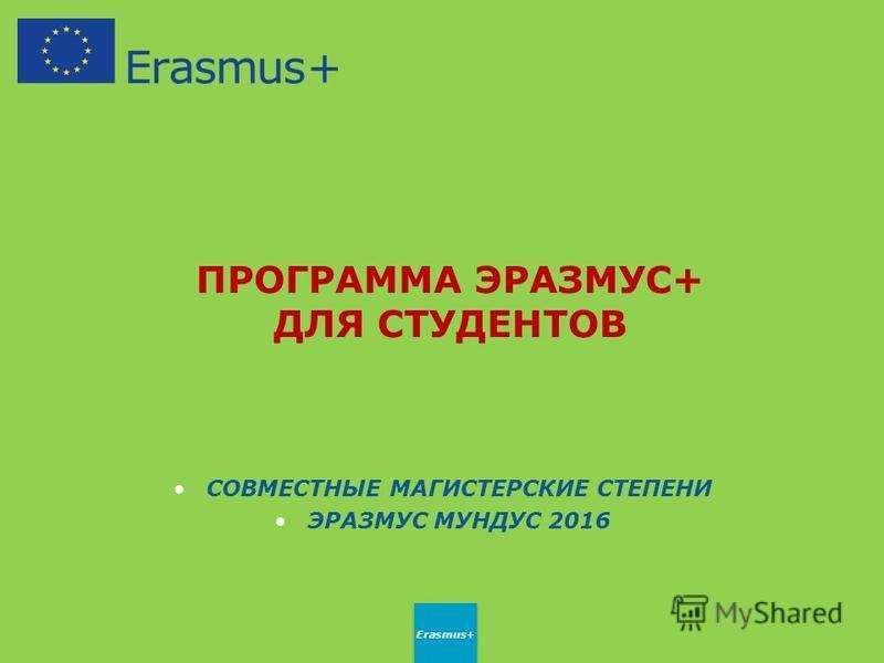 ПРОГРАММА ЭРАЗМУС+ ДЛЯ СТУДЕНТОВ СОВМЕСТНЫЕ МАГИСТЕРСКИЕ СТЕПЕНИ ЭРАЗМУС МУНДУС 2016 Erasmus+