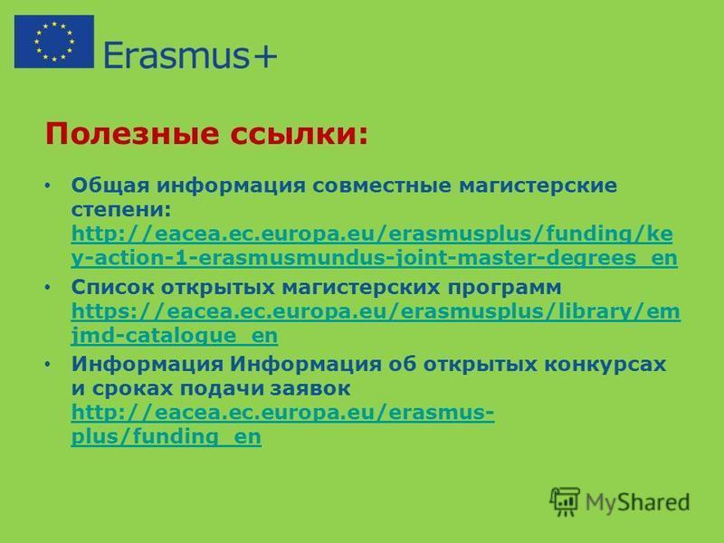 Полезные ссылки: Общая информация совместные магистерские степени: http://eacea.ec.europa.eu/erasmusplus/funding/ke y-action-1-erasmusmundus-joint-master-degrees_en http://eacea.ec.europa.eu/erasmusplus/funding/ke y-action-1-erasmusmundus-joint-maste