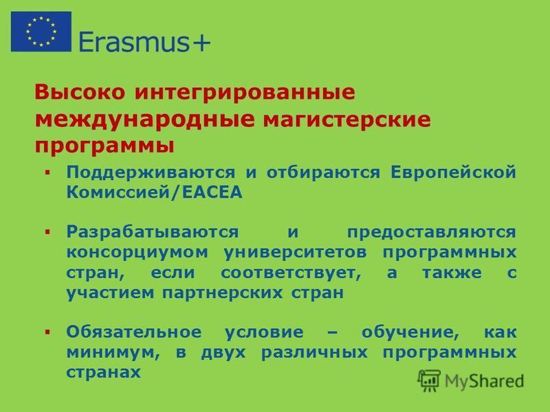 Высоко интегрированные международные магистерские программы Поддерживаются и отбираются Европейской Комиссией/EACEA Разрабатываются и предоставляются консорциумом университетов программных стран, если соответствует, а также с участием партнерских стр
