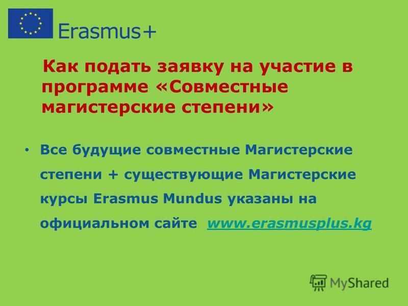 Как подать заявку на участие в программе «Совместные магистерские степени» Все будущие совместные Магистерские степени + существующие Магистерские курсы Erasmus Mundus указаны на официальном сайте www.erasmusplus.kgwww.erasmusplus.kg