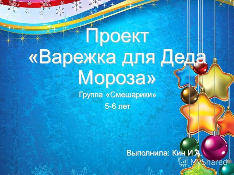 Проект «Варежка для Деда Мороза» Группа «Смешарики» 5-6 лет Выполнила: Кин И.А.