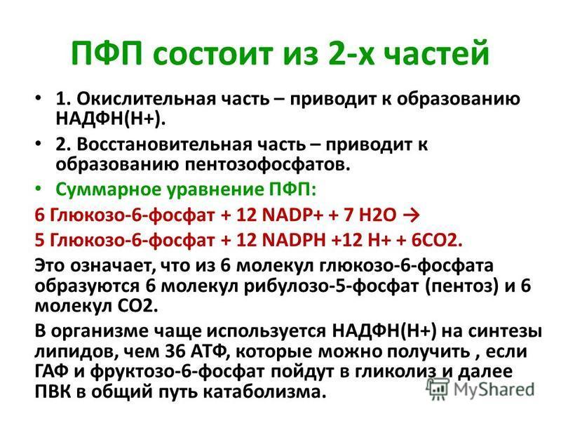 ПФП состоит из 2-х частей 1. Окислительная часть – приводит к образованию НАДФН(Н+). 2. Восстановительная часть – приводит к образованию пентозафосфатов. Суммарное уравнение ПФП: 6 Глюкозо-6-фосфат + 12 NADP+ + 7 Н2О 5 Глюкозо-6-фосфат + 12 NADPH +12