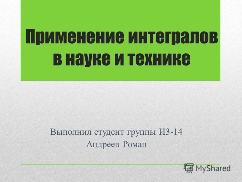 Применение интегралов в науке и технике Выполнил студент группы И3-14 Андреев Роман