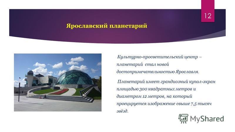 Ярославский планетарий Культурно-просветительский центр – планетарий стал новой достопримечательностью Ярославля. Планетарий имеет грандиозный купол-экран площадью 300 квадратных метров и диаметром 12 метров, на который проецируется изображение свыше