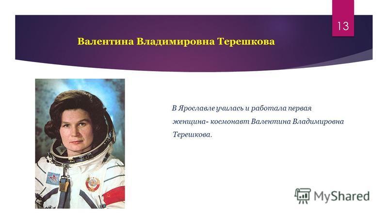 Валентина Владимировна Терешкова 13 В Ярославле училась и работала первая женщина- космонавт Валентина Владимировна Терешкова.