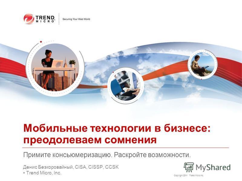 Copyright 2011 Trend Micro Inc. Денис Безкоровайный, CISA, CISSP, CCSK Trend Micro, Inc. Мобильные технологии в бизнесе: преодолеваем сомнения Примите консьюмеризацию. Раскройте возможности.