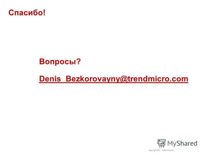 Copyright 2011 Trend Micro Inc. Спасибо! Вопросы? Denis_Bezkorovayny@trendmicro.com