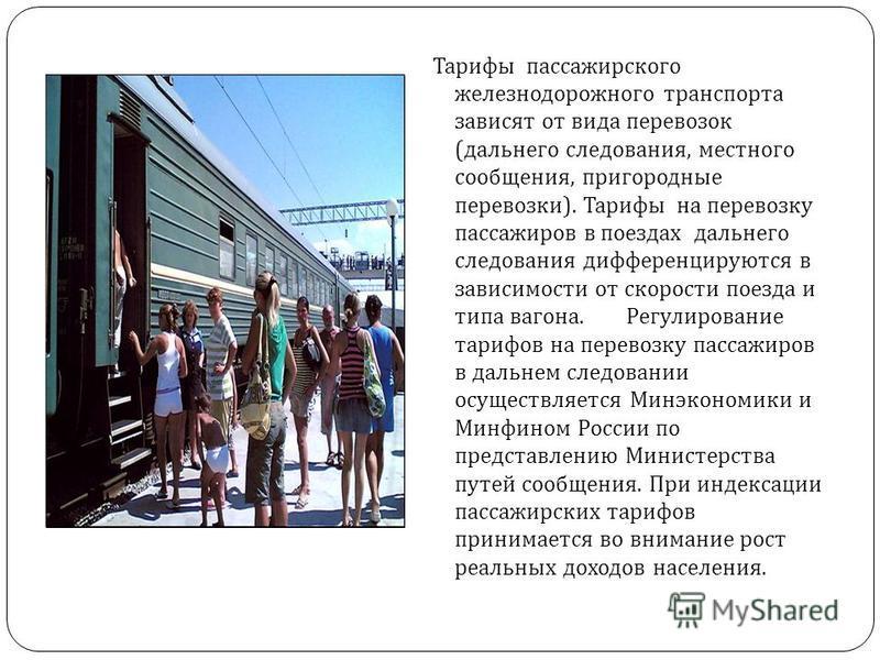 Тарифы пассажирского железнодорожного транспорта зависят от вида перевозок ( дальнего следования, местного сообщения, пригородные перевозки ). Тарифы на перевозку пассажиров в поездах дальнего следования дифференцируются в зависимости от скорости пое