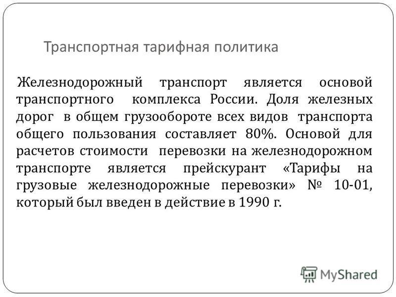 Транспортная тарифная политика Железнодорожный транспорт является основой транспортного комплекса России. Доля железных дорог в общем грузообороте всех видов транспорта общего пользования составляет 80%. Основой для расчетов стоимости перевозки на же