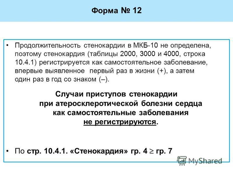 Форма 12 Продолжительность стенокардии в МКБ-10 не определена, поэтому стенокардия (таблицы 2000, 3000 и 4000, строка 10.4.1) регистрируется как самостоятельное заболевание, впервые выявленное первый раз в жизни (+), а затем один раз в год со знаком
