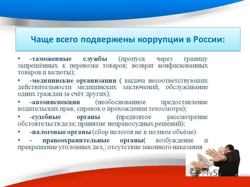 Чаще всего подвержены коррупции в России: -таможенные службы (пропуск через границу запрещённых к перевозке товаров; возврат конфискованных товаров и валюты); -медицинские организации ( выдача несоответствующих действительности медицинских заключений