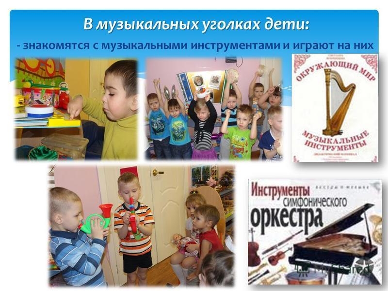 В музыкальных уголках дети: - знакомятся с музыкальными инструментами и играют на них