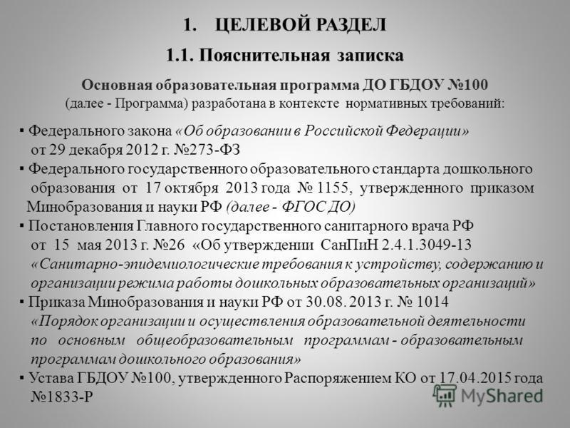 1. ЦЕЛЕВОЙ РАЗДЕЛ 1.1. Пояснительная записка Основная образовательная программа ДО ГБДОУ 100 (далее - Программа) разработана в контексте нормативных требований: Федерального закона «Об образовании в Российской Федерации» от 29 декабря 2012 г. 273-ФЗ