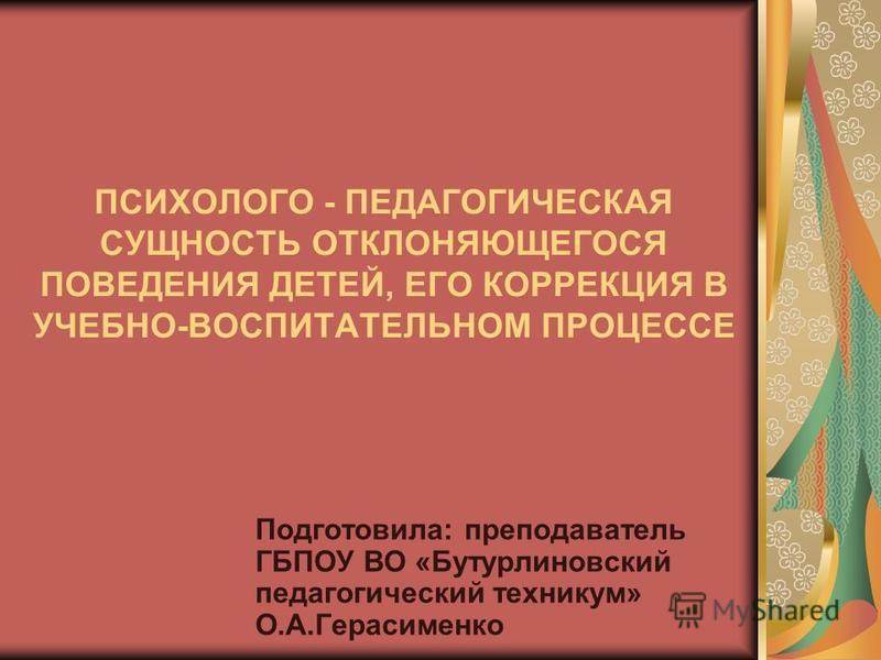 ПСИХОЛОГО - ПЕДАГОГИЧЕСКАЯ СУЩНОСТЬ ОТКЛОНЯЮЩЕГОСЯ ПОВЕДЕНИЯ ДЕТЕЙ, ЕГО КОРРЕКЦИЯ В УЧЕБНО-ВОСПИТАТЕЛЬНОМ ПРОЦЕССЕ Подготовила: преподаватель ГБПОУ ВО «Бутурлиновский педагогический техникум» О.А.Герасименко