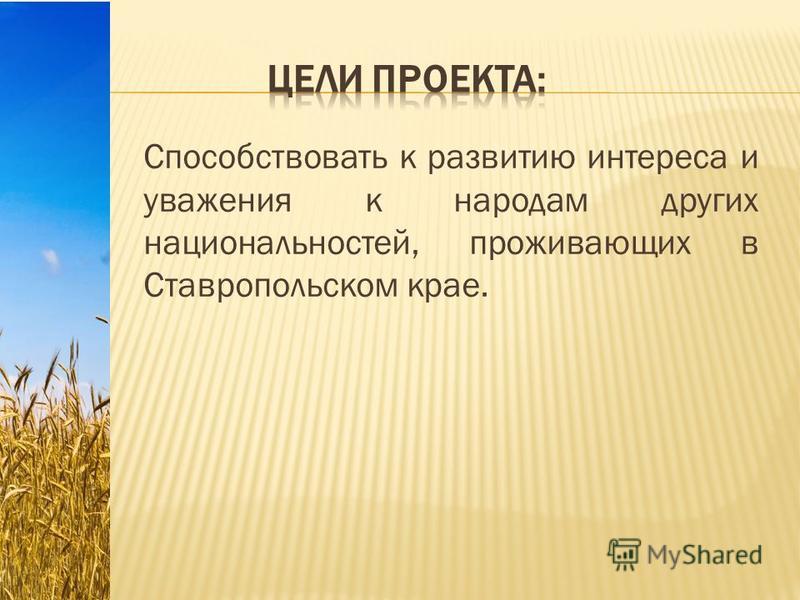 Способствовать к развитию интереса и уважения к народам других национальностей, проживающих в Ставропольском крае.