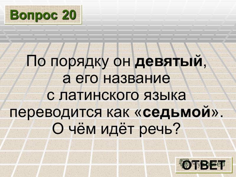 Вопрос 20 ОТВЕТ По порядку он девятый, а его название с латинского языка переводится как «седьмой». О чём идёт речь?