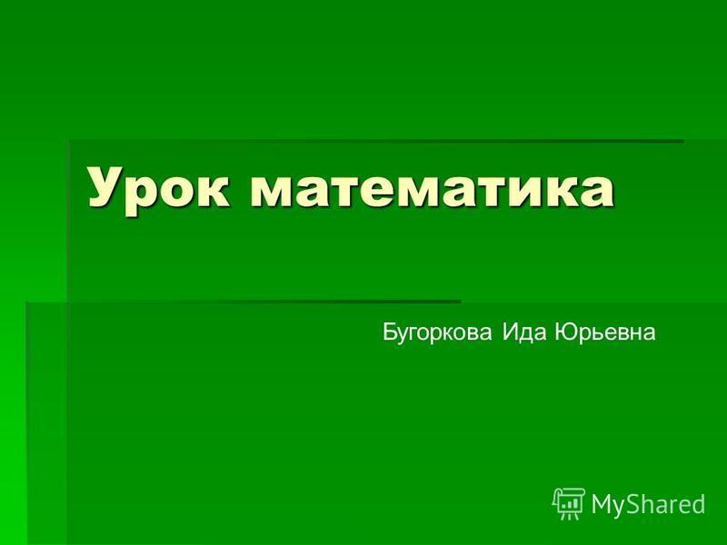 Урок математика Бугоркова Ида Юрьевна