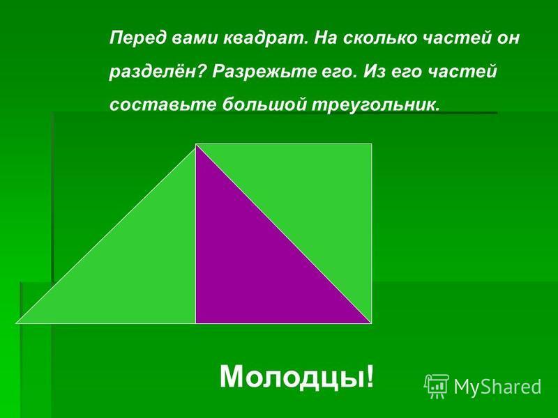 Перед вами квадрат. На сколько частей он разделён? Разрежьте его. Из его частей составьте большой треугольник. Молодцы!