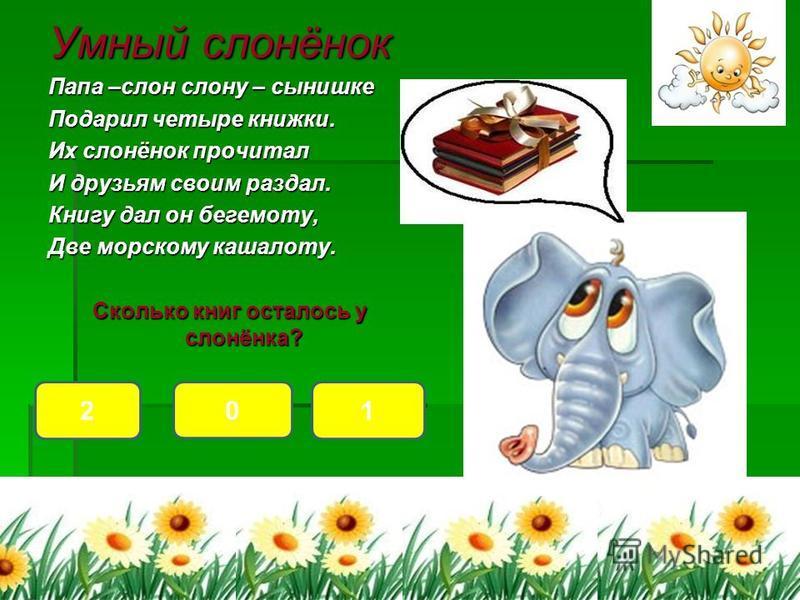 Умный слонёнок Папа –слон слону – сынишке Подарил четыре книжки. Их слонёнок прочитал И друзьям своим раздал. Книгу дал он бегемоту, Две морскому кашалоту. Сколько книг осталось у слонёнка? 12 0