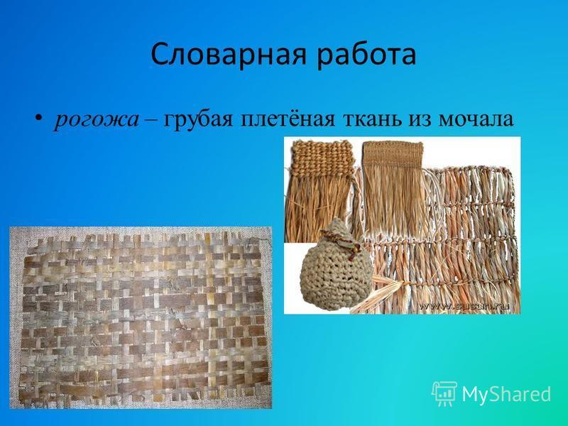 Словарная работа рогожа – грубая плетёная ткань из мочала